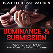 Dominance & Submission: The Art, the Act, and the Pleasure of Erotic Play (       UNABRIDGED) by Katherine Moxx Narrated by Audrey Lusk