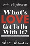Sheri Downs What's Love Got to Do with It?: A Journey in Search of Real Love
