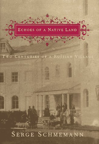Echoes of a Native Land: Two Centuries of a Russian Village, SERGE SCHMEMANN