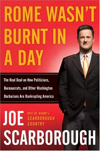 Rome Wasn't Burnt in a Day: The Real Deal on How Politicians, Bureaucrats, and Other Washington Barbarians are Bankrupting America, Joe Scarborough