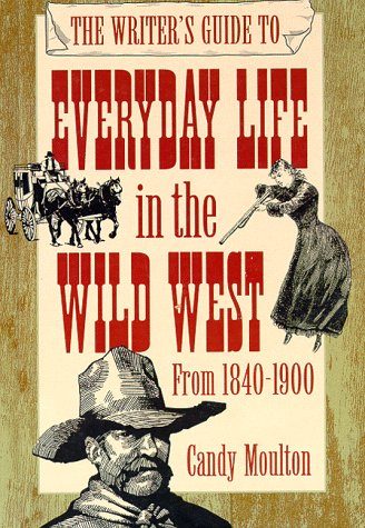 The Writer's Guide to Everyday Life in the Wild West: 1840 to 1900 (Writer's Guides to Everyday Life), by Candy Vyvey Moulton