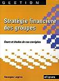 echange, troc Georges Legros - Stratégie financière des groupes : Cours et édudes de cas corrigés