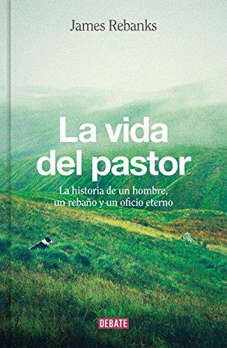La vida del pastor: La historia de un hombre, un rebaño y un oficio eterno (DEBATE)