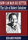 How Can Man Die Better?: The Life of Robert Sobukwe (1868420507) by Pogrund, Benjamin
