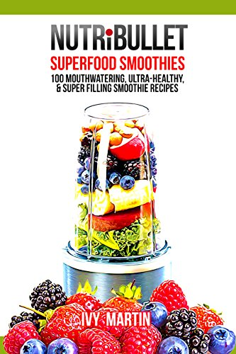 NutriBullet Superfood Smoothies 100 Mouthwatering, Ultra-Healthy, & Super Filling Smoothie Recipes by Ivy Martin