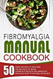 Fibromyalgia Manual Cookbook: 50 Fibro Recipes To Restore The Balance Of Brain Chemicals-Reduce Inflammation And Build Body's Natural Defenses
