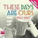 These Days Are Ours Audiobook by Michelle Haimoff Narrated by Katharine Mangold