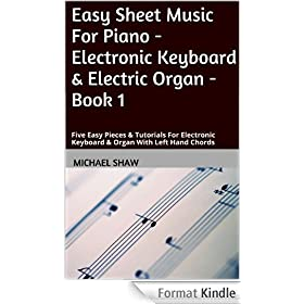 Easy Sheet Music For Piano - Electronic Keyboard & Electric Organ - Book 1: Five Easy Pieces & Tutorials For Electronic Keyboard & Organ With Left Hand Chords (English Edition)