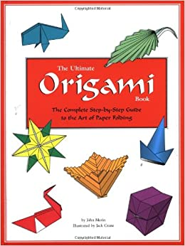 Ultimate Origami Book: The Complete Step-by-step Guide To The Art Of Paper Folding: John Morin ...