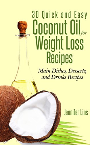 Coconut Oil for Weight Loss: 30 Quick and Easy Coconut Oil Recipes (Main Dishes, Desserts, and Drinks Recipes) by Jennifer Lins
