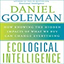 Ecological Intelligence: How Knowing the Hidden Impacts of What We Buy Can Change Everything (       UNABRIDGED) by Daniel Goleman Narrated by Daniel Goleman