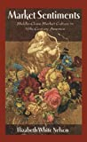 img - for Market Sentiments: Middle-Class Market Culture in Nineteenth-Century America book / textbook / text book