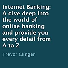 Internet Banking: A Dive Deep into the World of Online Banking and Provide You Every Detail from A to Z (       UNABRIDGED) by Trevor Clinger Narrated by Al Remington