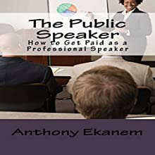 The Public Speaker: How to Get Paid as a Professional Speaker Audiobook by Anthony Ekanem Narrated by Scott Clem