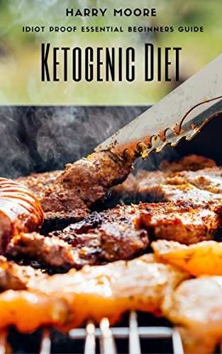 Ketogenic Diet: The Idiot Proof Essential Beginners Guide (Ketogenic Diet, ketogenic diet for weight loss) by Harry Moore