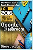 Google Classroom: The Ultimate Guide to Learn Google Classroom Fast (2016 Updated User Guide, Google Guide, Google Classrooms, Google Drive, Google ... (Google, internet, user guides) (Volume 1)