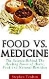 Food vs. Medicine: The Science Behind The Healing Power of Herbs, Food and Natural Remedies (Herbal Medicine)