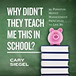 Why Didn't They Teach Me This in School?: 99 Personal Money Management Principles to Live By | Cary Siegel