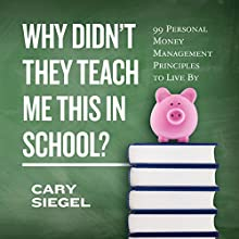 Why Didn't They Teach Me This in School?: 99 Personal Money Management Principles to Live By | Livre audio Auteur(s) : Cary Siegel Narrateur(s) : Dean Sluyter