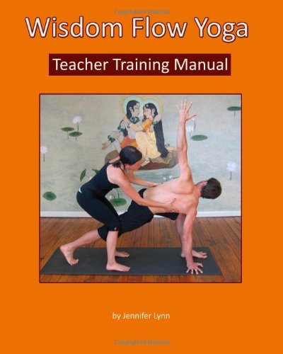 Wisdom Flow Yoga Teacher Training Manual: A Guide to Excellence in Teaching Yoga