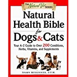 Natural Health Bible for Dogs & Cats : Your A-Z Guide to Over 200 Conditions, Herbs, Vitamins, and Supplements ~ Shawn Messonnier