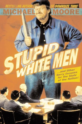 Stupid White Men ...and Other Sorry Excuses for the State of the Nation!, MICHAEL MOORE