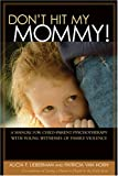Don't Hit My Mommy!: A Manual for Child-Parent Psychotherapy with Young Witnesses of Family Violence (0943657849) by Alicia F. Lieberman