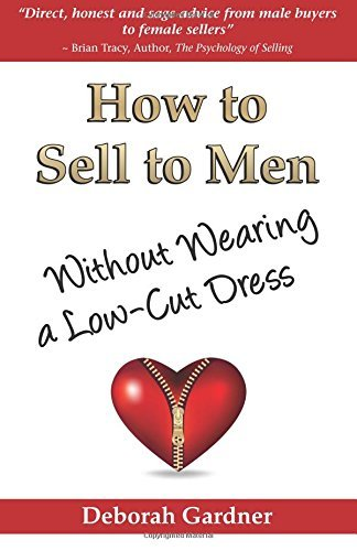 How to Sell to Men Without Wearing a Low-Cut Dress by Deborah Gardner (2009-01-01)