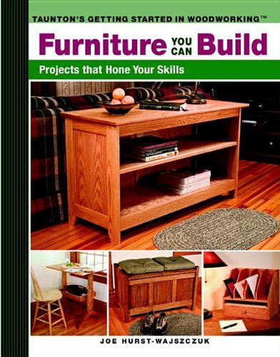 Furniture You Can Build: Projects That Hone Your Skills (Getting Started in Woodworking)