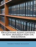 Der Geheime Agent Lustspiel in Fünf Aufzügen Von F.W. Hackländer (German Edition)