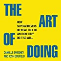 The Art of Doing: How Superachievers Do What They Do and How They Do It So Well (       UNABRIDGED) by Camille Sweeney, Josh Gosfield Narrated by Ashley Present, Colin Fant, Jal Duncan, Justin Landon, Kerry Eicholz, Lee Han, Lyn Landon, Mark Middleton, Roxanne Russel