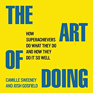 The Art of Doing: How Superachievers Do What They Do and How They Do It So Well | [Camille Sweeney, Josh Gosfield]