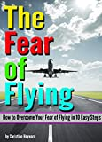 The Fear of Flying: How to Overcome Your Fear of Flying in 10 Easy Steps