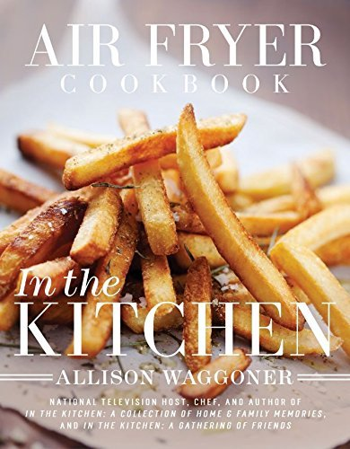 Air Fryer Cookbook: In the Kitchen by Allison Waggoner (August 26,2015) PDF