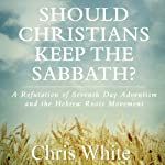 Should Christians Keep the Sabbath?: A Refutation of Seventh Day Adventism and the Hebrew Roots Movement | Chris White