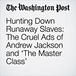 Hunting Down Runaway Slaves: The Cruel Ads of Andrew Jackson and 'The Master Class' | DeNeen L. Brown