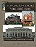 Historic New Castle Neighborhoods: East Wallace to East Grant Street and Downtown (Volume 2)