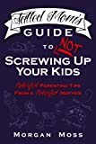 Tatted Moms Guide to NOT Screwing Up Your Kids: Colorful Parenting Tips from a Colorful Mother