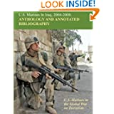 U.S. Marines in Iraq, 2004 - 2008 Anthology and Annotated Bibliography: U.S. Marines in the Global War on Terrorism...