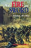 WITH FIRE & SWORD: ARKANSAS, 1861-1874 (Histories of Arkansas)