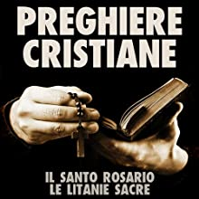Preghiere Cristiane: Il Santo Rosario e le Litanie Sacre [Christian Prayers: The Holy Rosary and Litany of the Sacred] (       UNABRIDGED) by LA CASE Narrated by Nino Carollo