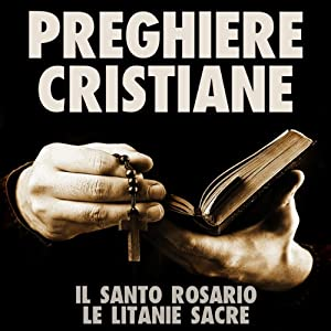 Preghiere Cristiane: Il Santo Rosario e le Litanie Sacre [Christian Prayers: The Holy Rosary and Litany of the Sacred] Audiobook