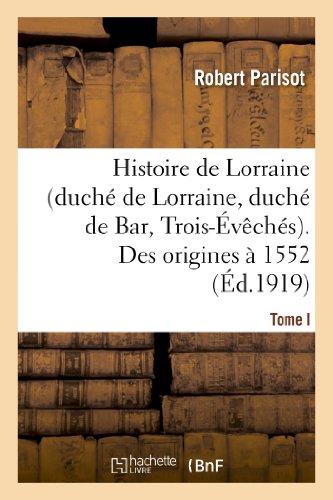 Histoire de Lorraine (duché de Lorraine, duché de Bar, Trois-Évêchés). Tome I. Des origines à 1552: Histoire de Lorraine (Duche de Lorraine, Duche de Bar, Trois-Eveches). Tome I. Des Origines a 1552