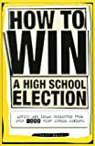 How To Win a High School Election : Advice and Ideas from Over 1,000 High School Seniors