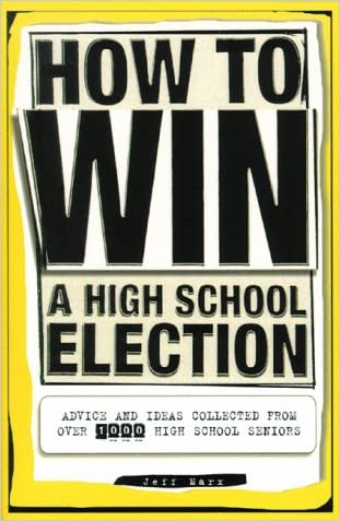 How To Win a High School Election : Advice and Ideas from Over 1,000 High School Seniors written by Jeff Marx