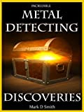 Incredible Metal Detecting Discoveries: True Stories of Amazing Treasures Found by Everyday People