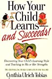 Cynthia Ulrich Tobias How Your Child Learns-And Succeeds!: Discovering Your Child's Learning Style and Teaching to His or Her Strengths