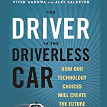 The Driver in the Driverless Car: How Our Technology Choices Will Create the Future Audiobook by Vivek Wadhwa, Alex Salkever Narrated by Julie Eickhoff