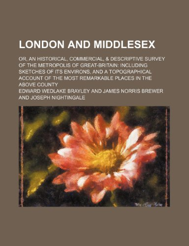 London and Middlesex (Volume 4); Or, an Historical, Commercial, & Descriptive Survey of the Metropolis of Great-Britain Including Sketches of Its ... Most Remarkable Places in the Above County