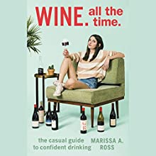 Wine. All the Time.: The Casual Guide to Confident Drinking Audiobook by Marissa A. Ross Narrated by Marissa A. Ross